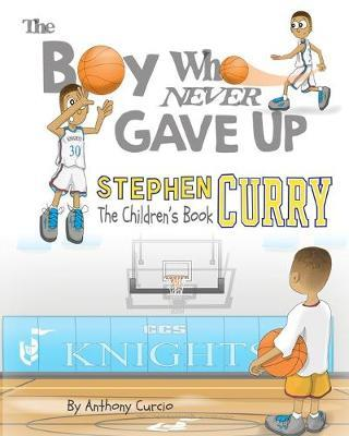 STEPHEN CURRY: THE BOY WHO NEVER GAVE UP - THE CHILDREN'S BOOK PB